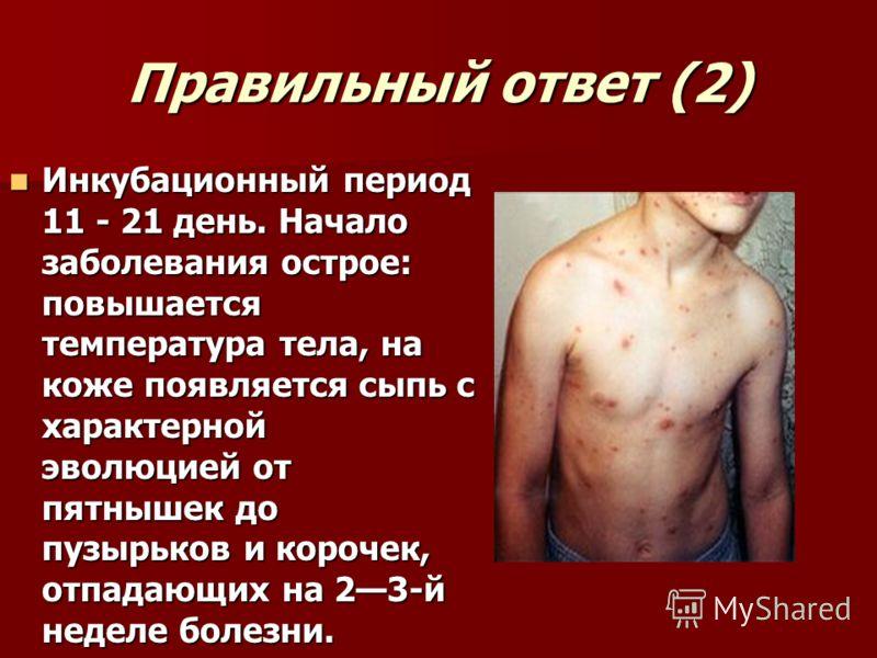 Правильный ответ (2) Инкубационный период 11 - 21 день. Начало заболевания острое: повышается температура тела, на коже появляется сыпь с характерной эволюцией от пятнышек до пузырьков и корочек, отпадающих на 23-й неделе болезни. Инкубационный перио