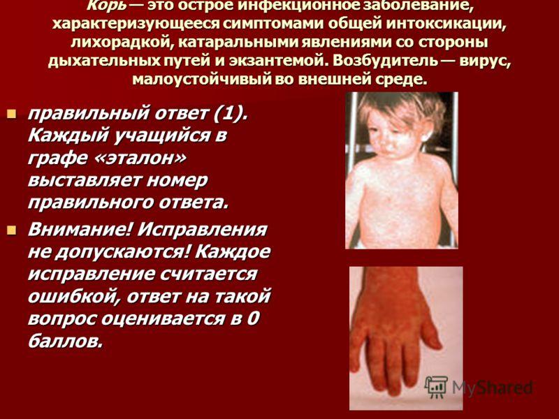 Корь это острое инфекционное заболевание, характеризующееся симптомами общей интоксикации, лихорадкой, катаральными явлениями со стороны дыхательных путей и экзантемой. Возбудитель вирус, малоустойчивый во внешней среде. правильный ответ (1). Каждый