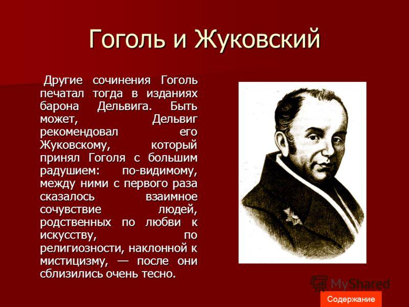 Гоголь и Жуковский Другие сочинения Гоголь печатал тогда в изданиях барона Дельвига. Быть может, Дельвиг рекомендовал его Жуковскому, который принял Гоголя с большим радушием: по-видимому, между ними с первого раза сказалось взаимное сочувствие людей