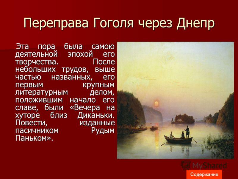 Переправа Гоголя через Днепр Эта пора была самою деятельной эпохой его творчества. После небольших трудов, выше частью названных, его первым крупным литературным делом, положившим начало его славе, были «Вечера на хуторе близ Диканьки. Повести, издан