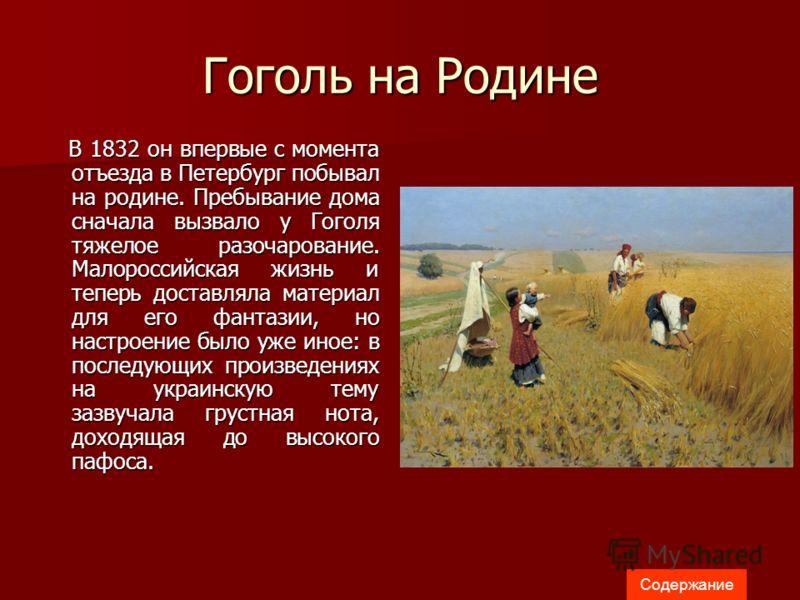 Гоголь на Родине В 1832 он впервые с момента отъезда в Петербург побывал на родине. Пребывание дома сначала вызвало у Гоголя тяжелое разочарование. Малороссийская жизнь и теперь доставляла материал для его фантазии, но настроение было уже иное: в пос