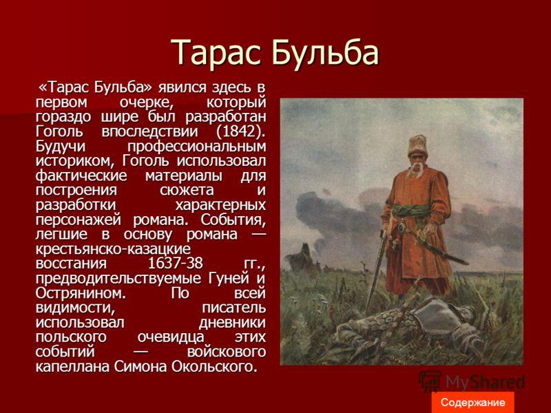 Тарас Бульба «Тарас Бульба» явился здесь в первом очерке, который гораздо шире был разработан Гоголь впоследствии (1842). Будучи профессиональным историком, Гоголь использовал фактические материалы для построения сюжета и разработки характерных персо