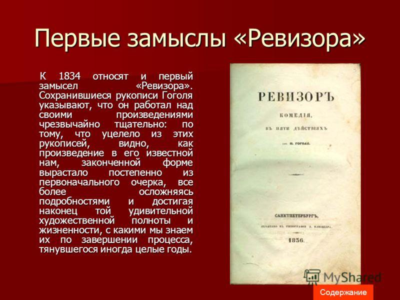 Первые замыслы «Ревизора» К 1834 относят и первый замысел «Ревизора». Сохранившиеся рукописи Гоголя указывают, что он работал над своими произведениями чрезвычайно тщательно: по тому, что уцелело из этих рукописей, видно, как произведение в его извес