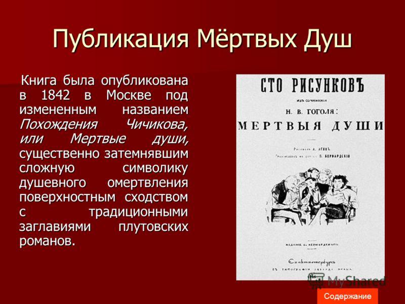 Публикация Мёртвых Душ Книга была опубликована в 1842 в Москве под измененным названием Похождения Чичикова, или Мертвые души, существенно затемнявшим сложную символику душевного омертвления поверхностным сходством с традиционными заглавиями плутовск