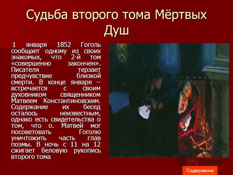 Судьба второго тома Мёртвых Душ 1 января 1852 Гоголь сообщает одному из своих знакомых, что 2-й том «совершенно закончен». Писателя терзает предчувствие близкой смерти. В конце января – встречается с своим духовником священником Матвеем Константиновс