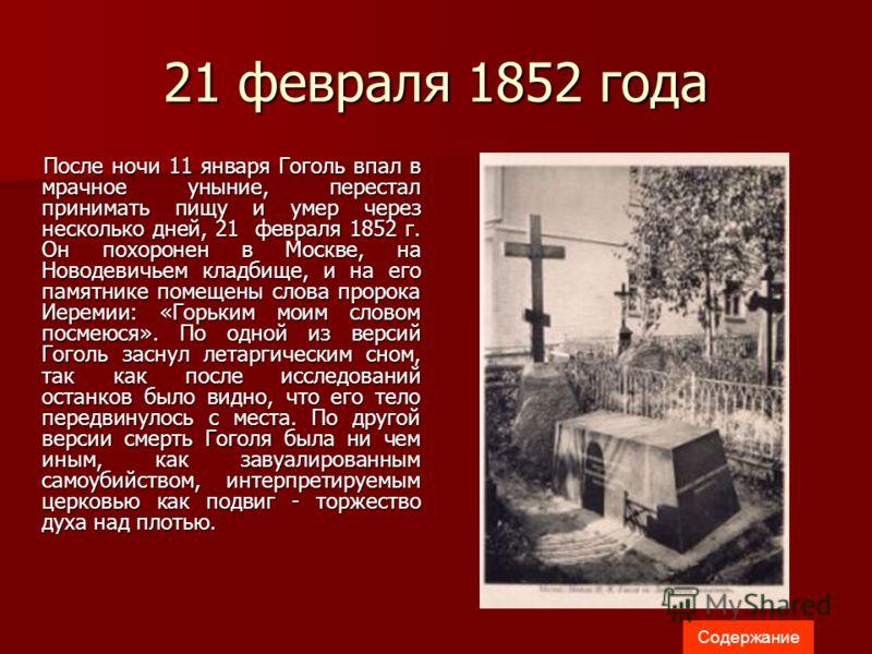 21 февраля 1852 года После ночи 11 января Гоголь впал в мрачное уныние, перестал принимать пищу и умер через несколько дней, 21 февраля 1852 г. Он похоронен в Москве, на Новодевичьем кладбище, и на его памятнике помещены слова пророка Иеремии: «Горьк