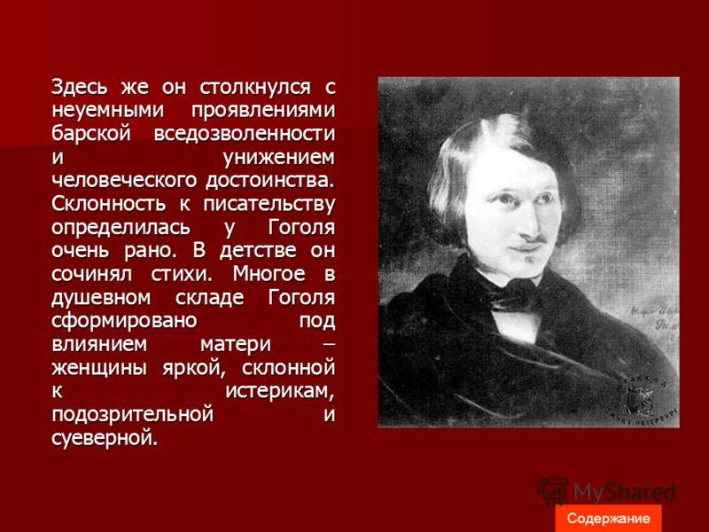 Здесь же он столкнулся с неуемными проявлениями барской вседозволенности и унижением человеческого достоинства. Склонность к писательству определилась у Гоголя очень рано. В детстве он сочинял стихи. Многое в душевном складе Гоголя сформировано под в