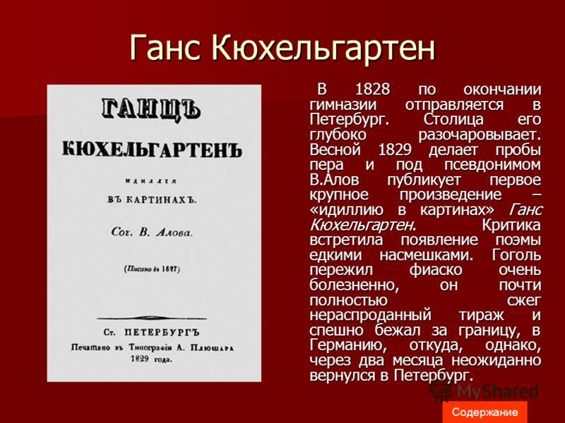 Ганс Кюхельгартен В 1828 по окончании гимназии отправляется в Петербург. Столица его глубоко разочаровывает. Весной 1829 делает пробы пера и под псевдонимом В.Алов публикует первое крупное произведение – «идиллию в картинах» Ганс Кюхельгартен. Критик
