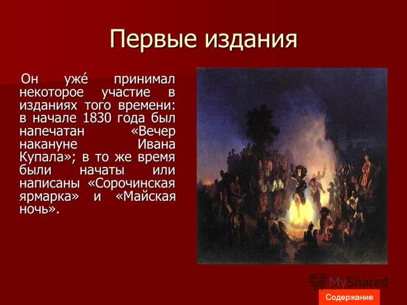 Первые издания Он уже́ принимал некоторое участие в изданиях того времени: в начале 1830 года был напечатан «Вечер накануне Ивана Купала»; в то же время были начаты или написаны «Сорочинская ярмарка» и «Майская ночь». Он уже́ принимал некоторое участ
