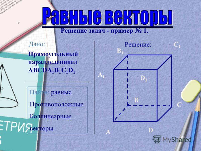 ! Векторы называются противоположными, если они противоположнонаправлены и равны по длине А В С D AB=CD  AB = CD , AB CD ! !
