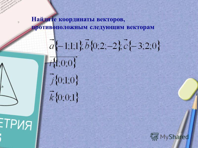 Равные векторы имеют равные координаты Противоположные векторы имеют противоположные координаты