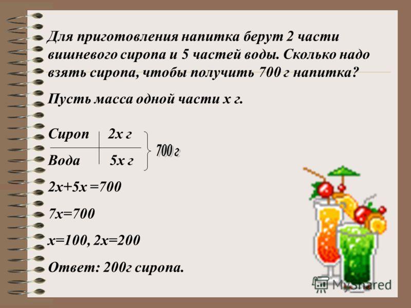 Для приготовления напитка берут 2 части вишневого сиропа и 5 частей воды. Сколько надо взять сиропа, чтобы получить 700 г напитка? Пусть масса одной части х г. Сироп 2х г Вода 5х г 2х+5х =700 7х=700 х=100, 2х=200 Ответ: 200г сиропа.