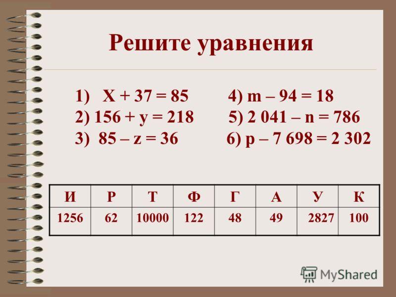 1) Х + 37 = 85 4) m – 94 = 18 2) 156 + у = 218 5) 2 041 – n = 786 3) 85 – z = 36 6) р – 7 698 = 2 302 Решите уравнения ИРТФГАУК 1256621000012248492827100