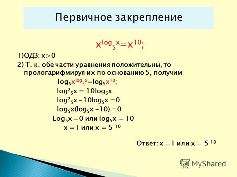 x lоg 5 x =x 10 ; 1)ОДЗ: х>0 2) Т. к. обе части уравнения положительны, то прологарифмируя их по основанию 5, получим lоg 5 x lоg 5 x =lоg 5 x 10 ; lоg 2 5 х = 10lоg 5 x lоg 2 5 х -10lоg 5 x =0 lоg 5 x(lоg 5 x -10) =0 Lоg 5 x =0 или lоg 5 x = 10 х =1