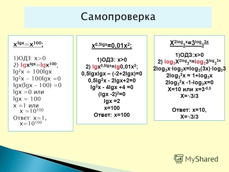 x lgx =x 100 ; 1)ОДЗ: х>0 2) lgx lgx =lgx 100 ; lg 2 x = 100lgx lg 2 x - 100lgx =0 lgx(lgx – 100) =0 lgx =0 или lgx = 100 х =1 или х =10 100 Ответ: х=1, х=10 100 x 0,5lgx =0,01x 2 ; 1)ОДЗ: х>0 2) lgx 0,5lgx =lg0,01x 2 ; 0,5lgxlgx – (-2+2lgx)=0 0,5lg