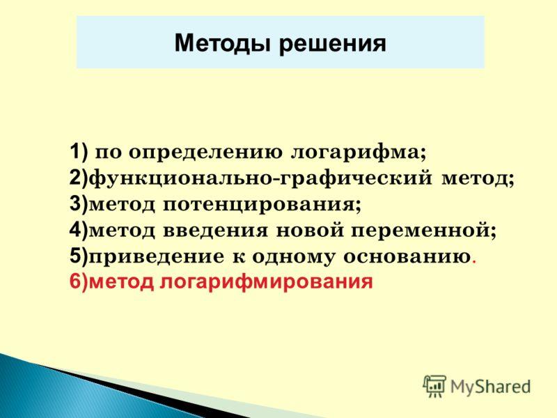1) по определению логарифма; 2) функционально-графический метод; 3) метод потенцирования; 4) метод введения новой переменной; 5) приведение к одному основанию. 6)метод логарифмирования Методы решения
