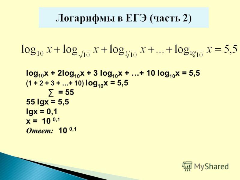 lоg 10 x + 2log 10 x + 3 log 10 x + …+ 10 log 10 x = 5,5 (1 + 2 + 3 + …+ 10) log 10 x = 5,5 = 55 55 lgx = 5,5 lgx = 0,1 х = 10 0,1 Ответ: 10 0,1