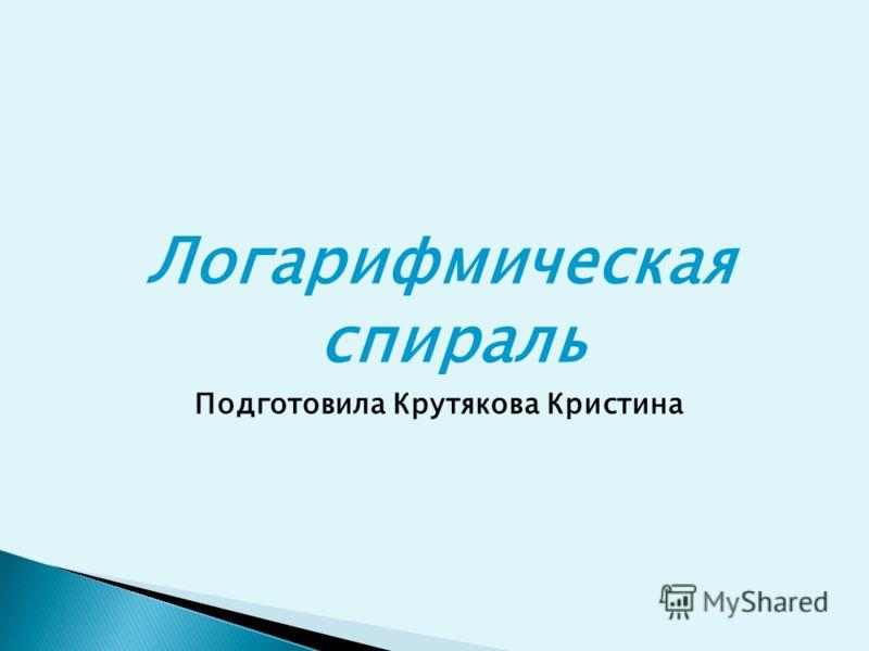 Логарифмическая спираль Подготовила Крутякова Кристина