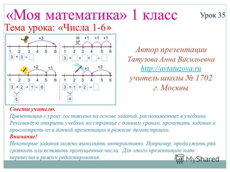 «Моя математика» 1 класс Урок 35 Тема урока: «Числа 1-6 » Советы учителю. Презентация к уроку составлена на основе заданий, расположенных в учебнике. Рекомендую открыть учебник на странице с данным уроком, прочитать задания и просмотреть их в данной