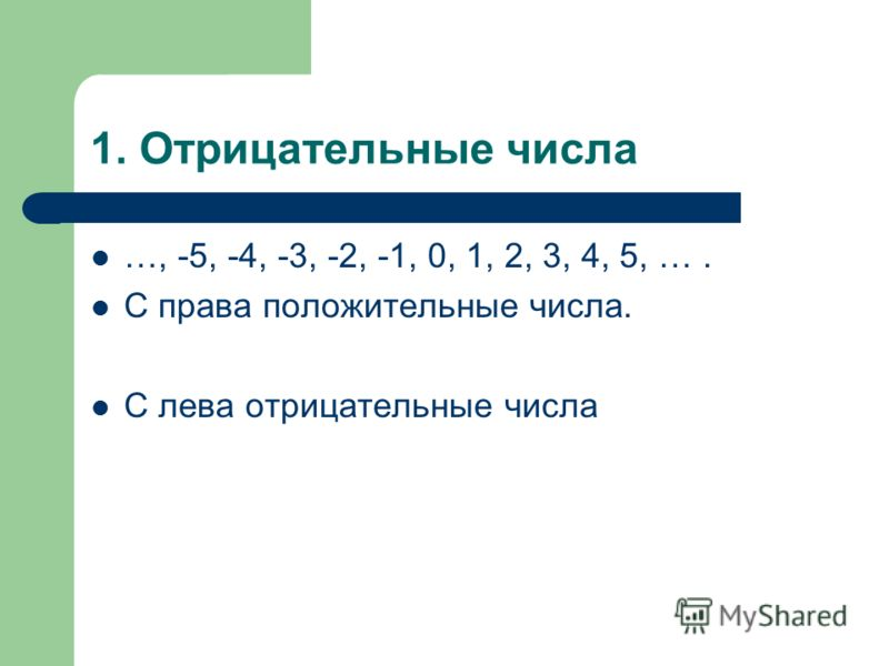 1. Отрицательные числа …, -5, -4, -3, -2, -1, 0, 1, 2, 3, 4, 5, …. С права положительные числа. С лева отрицательные числа