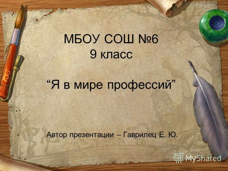 МБОУ СОШ 6 9 классЯ в мире профессий Автор презентации – Гаврилец Е. Ю.