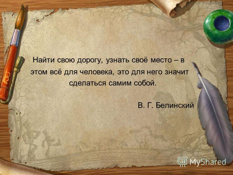 Найти свою дорогу, узнать своё место – в этом всё для человека, это для него значит сделаться самим собой. В. Г. Белинский
