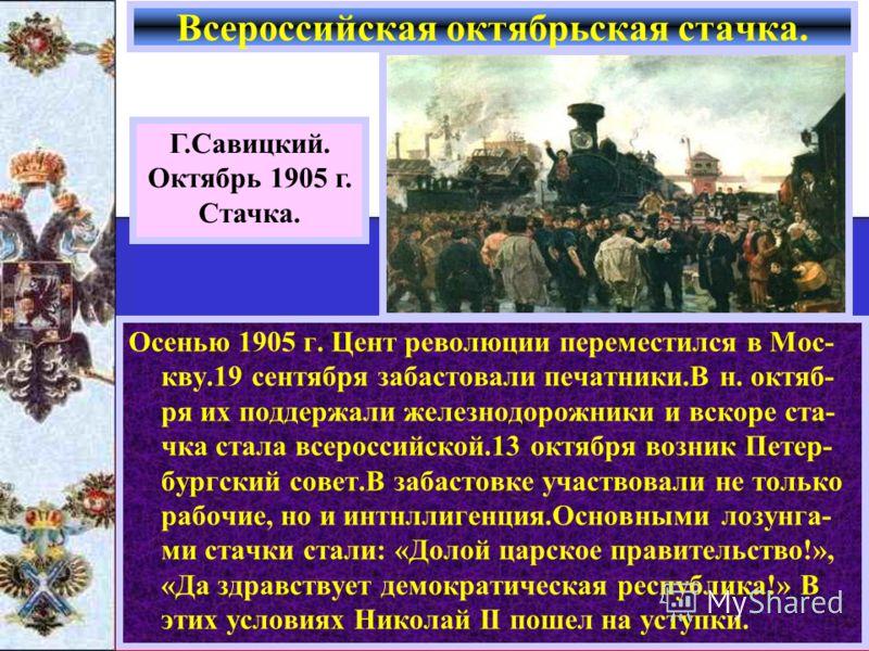 Осенью 1905 г. Цент революции переместился в Мос- кву.19 сентября забастовали печатники.В н. октяб- ря их поддержали железнодорожники и вскоре ста- чка стала всероссийской.13 октября возник Петер- бургский совет.В забастовке участвовали не только раб