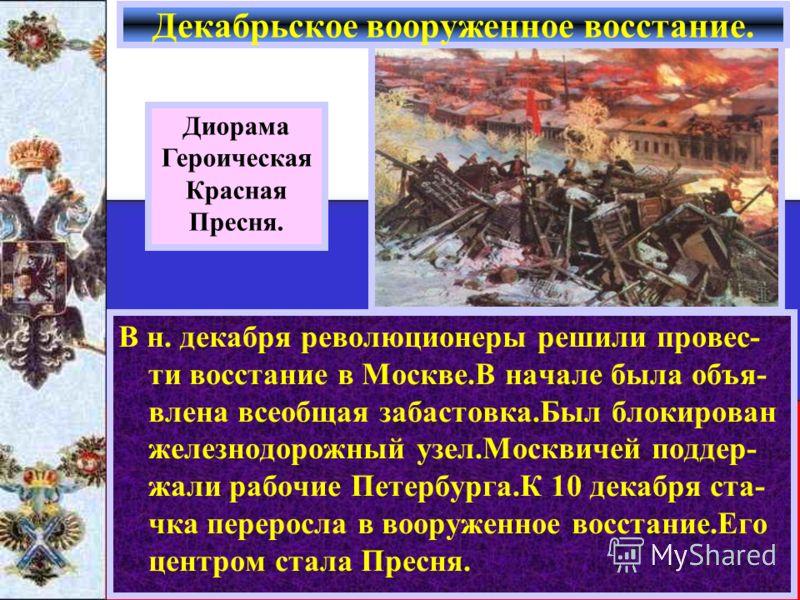 В н. декабря революционеры решили провес- ти восстание в Москве.В начале была объя- влена всеобщая забастовка.Был блокирован железнодорожный узел.Москвичей поддер- жали рабочие Петербурга.К 10 декабря ста- чка переросла в вооруженное восстание.Его це