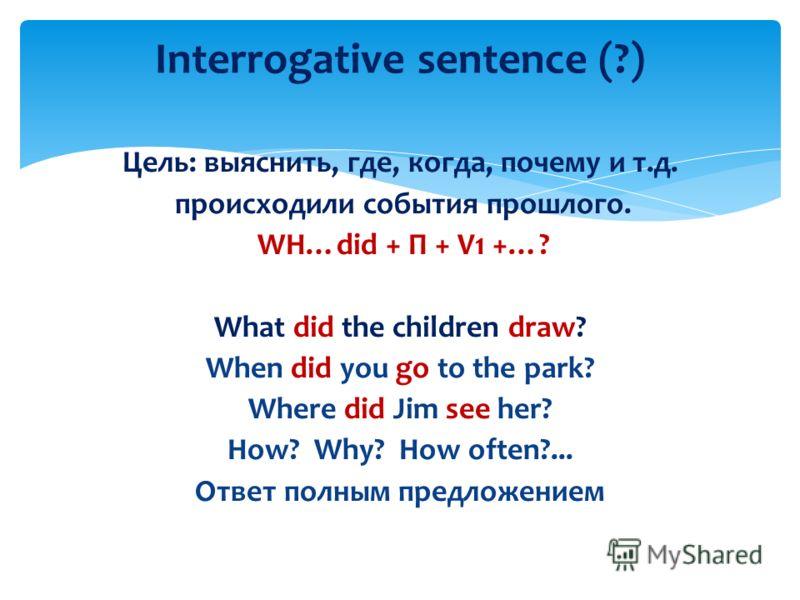 Цель: выяснить, где, когда, почему и т.д. происходили события прошлого. WH…did + П + V1 +…? What did the children draw? When did you go to the park? Where did Jim see her? How? Why? How often?... Ответ полным предложением Interrogative sentence (?)