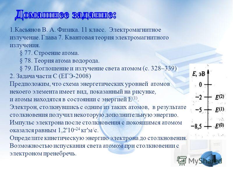 1.Касьянов В. А. Физика. 11 класс. Электромагнитное излучение. Глава 7. Квантовая теория электромагнитного излучения. § 77. Строение атома. § 78. Теория атома водорода. § 79. Поглощение и излучение света атомом (с. 328–339) 2. Задача части С (ЕГЭ-200