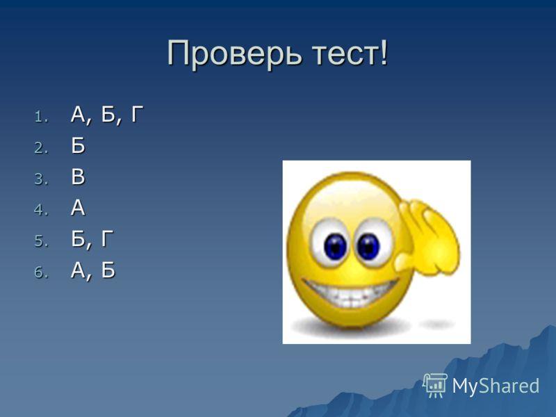Проверь тест! 1. А, Б, Г 2. Б 3. В 4. А 5. Б, Г 6. А, Б