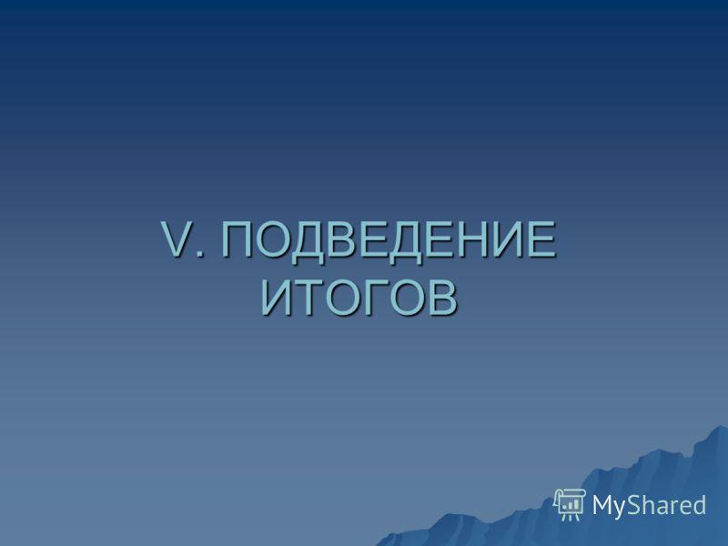 V. ПОДВЕДЕНИЕ ИТОГОВ