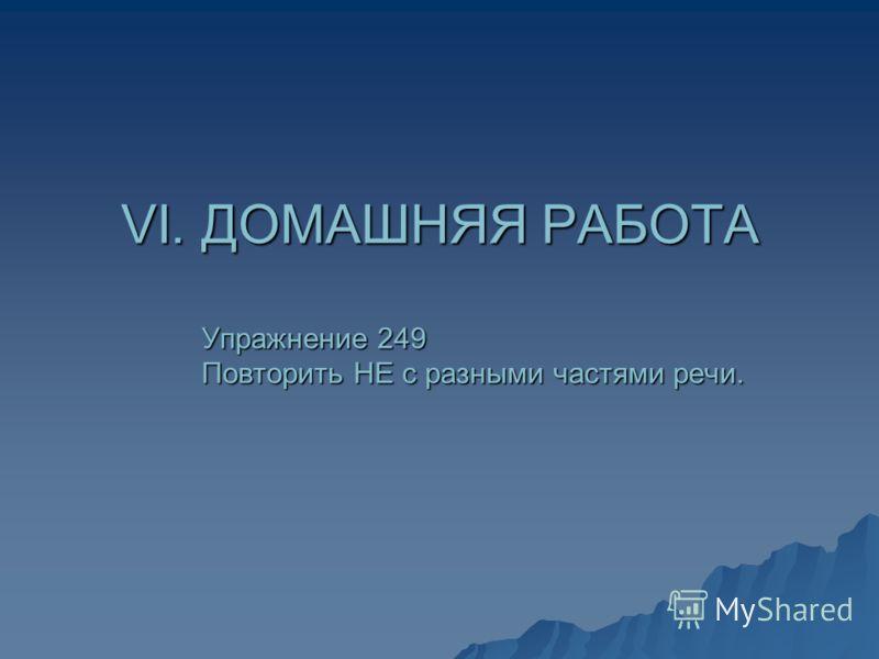 VI. ДОМАШНЯЯ РАБОТА Упражнение 249 Повторить НЕ с разными частями речи.