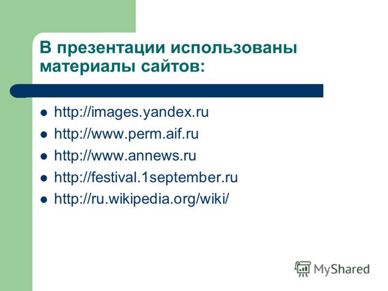 В презентации использованы материалы сайтов: http://images.yandex.ru http://www.perm.aif.ru http://www.annews.ru http://festival.1september.ru http://ru.wikipedia.org/wiki/