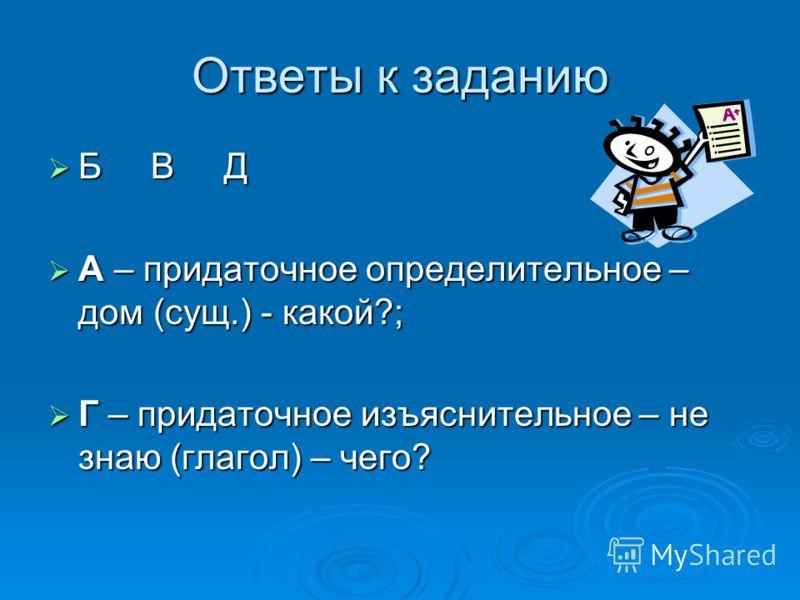 Ответы к заданию Б В Д Б В Д А – придаточное определительное – дом (сущ.) - какой?; А – придаточное определительное – дом (сущ.) - какой?; Г – придаточное изъяснительное – не знаю (глагол) – чего? Г – придаточное изъяснительное – не знаю (глагол) – ч