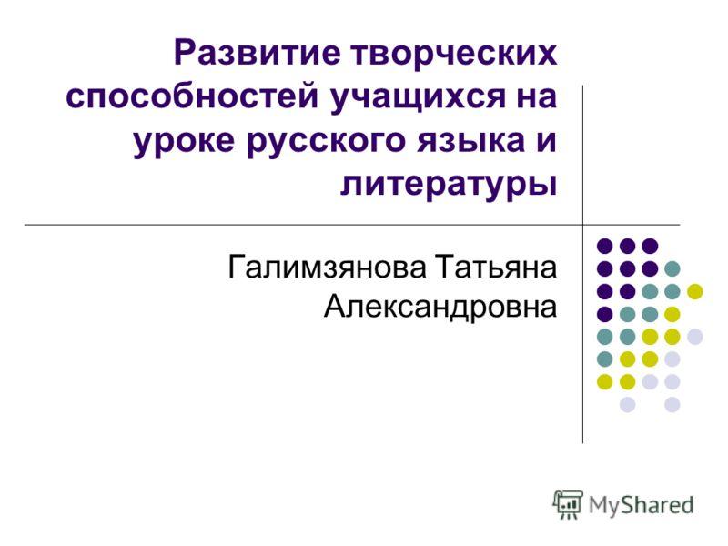 Развитие творческих способностей учащихся на уроке русского языка и литературы Галимзянова Татьяна Александровна