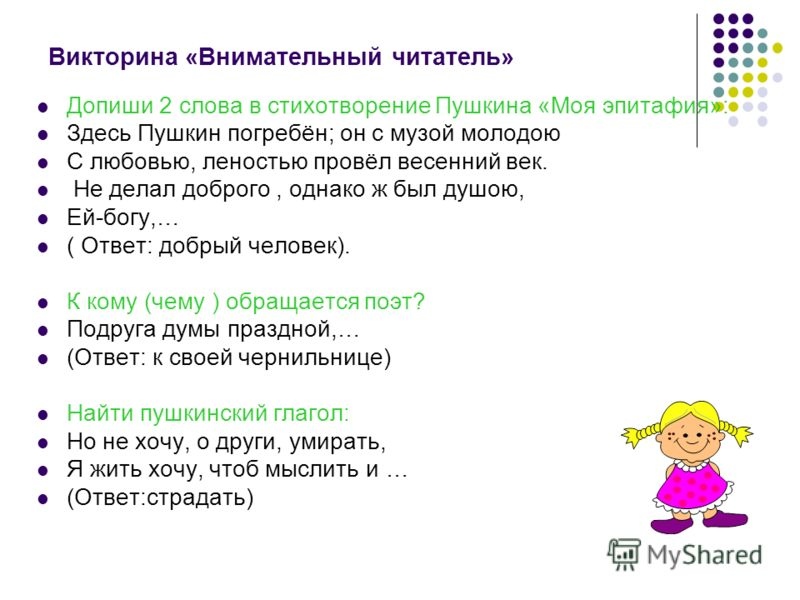 Викторина «Внимательный читатель» Допиши 2 слова в стихотворение Пушкина «Моя эпитафия»: Здесь Пушкин погребён; он с музой молодою С любовью, леностью провёл весенний век. Не делал доброго, однако ж был душою, Ей-богу,… ( Ответ: добрый человек). К ко