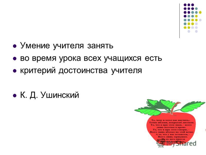 Умение учителя занять во время урока всех учащихся есть критерий достоинства учителя К. Д. Ушинский