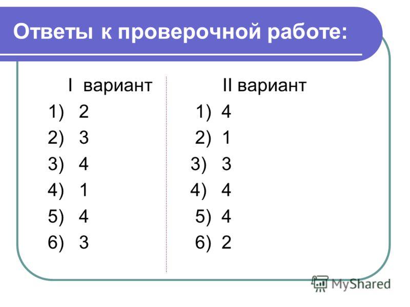 Ответы к проверочной работе: I вариант II вариант 1) 2 1) 4 2) 3 2) 1 3) 4 3) 3 4) 1 4) 4 5) 4 6) 3 6) 2