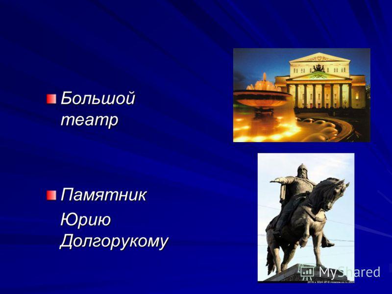 Большой театр Памятник Юрию Долгорукому Юрию Долгорукому