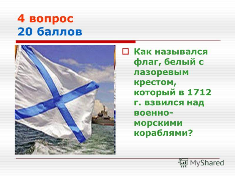 4 вопрос 20 баллов Как назывался флаг, белый с лазоревым крестом, который в 1712 г. взвился над военно- морскими кораблями?