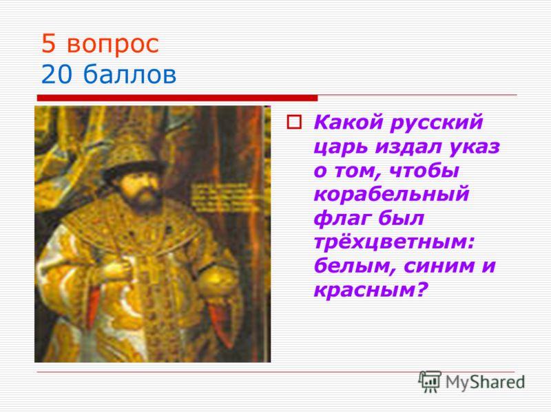5 вопрос 20 баллов Какой русский царь издал указ о том, чтобы корабельный флаг был трёхцветным: белым, синим и красным?
