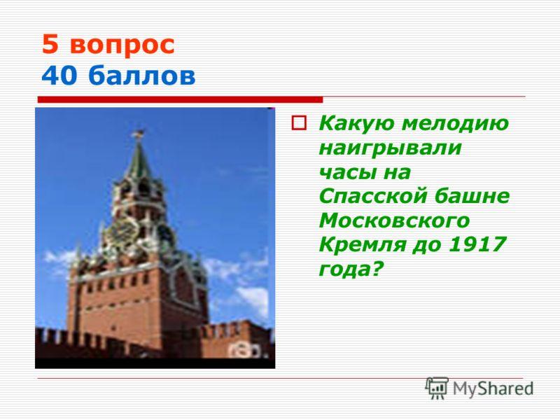 5 вопрос 40 баллов Какую мелодию наигрывали часы на Спасской башне Московского Кремля до 1917 года?