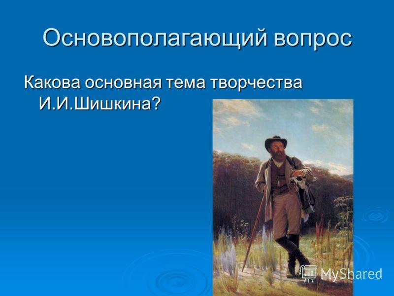 Основополагающий вопрос Какова основная тема творчества И.И.Шишкина?