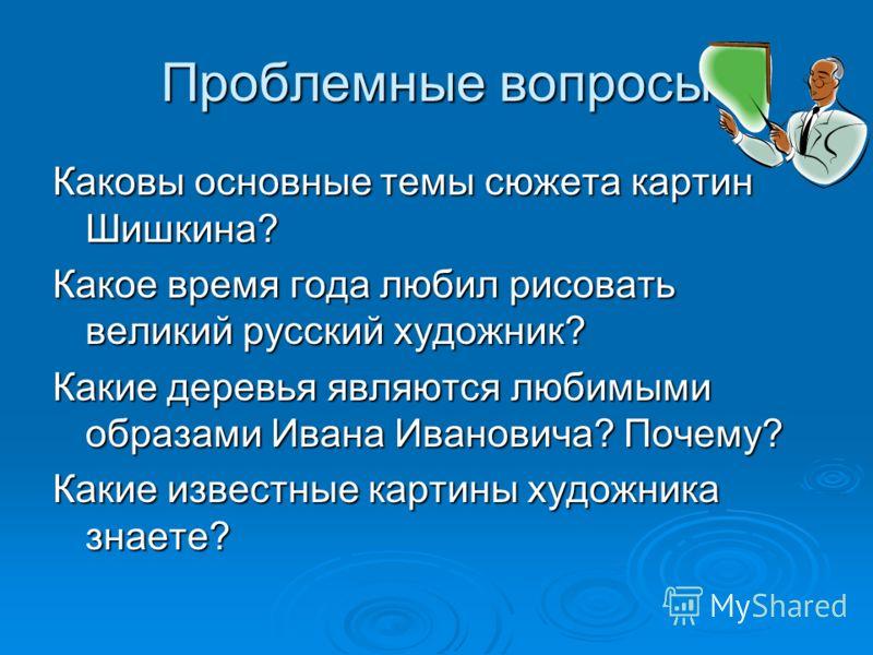 Проблемные вопросы Каковы основные темы сюжета картин Шишкина? Какое время года любил рисовать великий русский художник? Какие деревья являются любимыми образами Ивана Ивановича? Почему? Какие известные картины художника знаете?