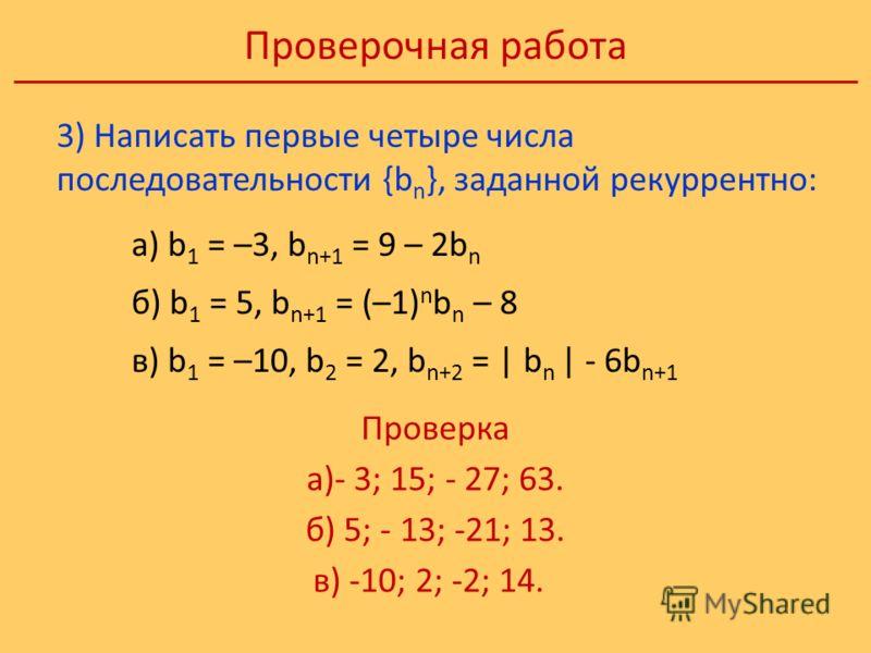 Проверочная работа Проверка а)- 3; 15; - 27; 63. б) 5; - 13; -21; 13. в) -10; 2; -2; 14. 3) Написать первые четыре числа последовательности {b n }, заданной рекуррентно: а) b 1 = –3, b n+1 = 9 – 2b n б) b 1 = 5, b n+1 = (–1) n b n – 8 в) b 1 = –10, b