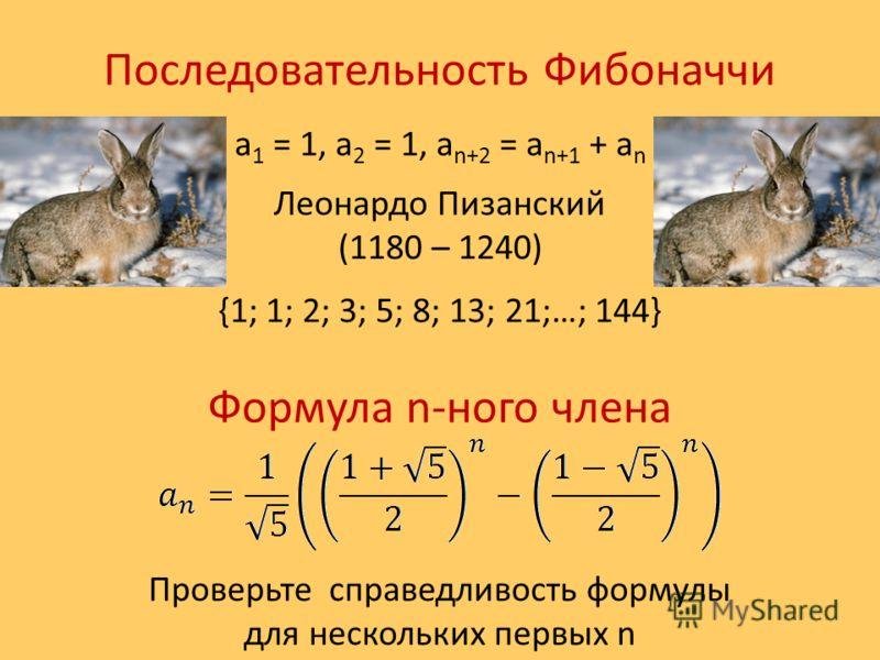 Последовательность Фибоначчи a 1 = 1, a 2 = 1, a n+2 = a n+1 + a n Леонардо Пизанский (1180 – 1240) {1; 1; 2; 3; 5; 8; 13; 21;…; 144} Формула n-ного члена Проверьте справедливость формулы для нескольких первых n
