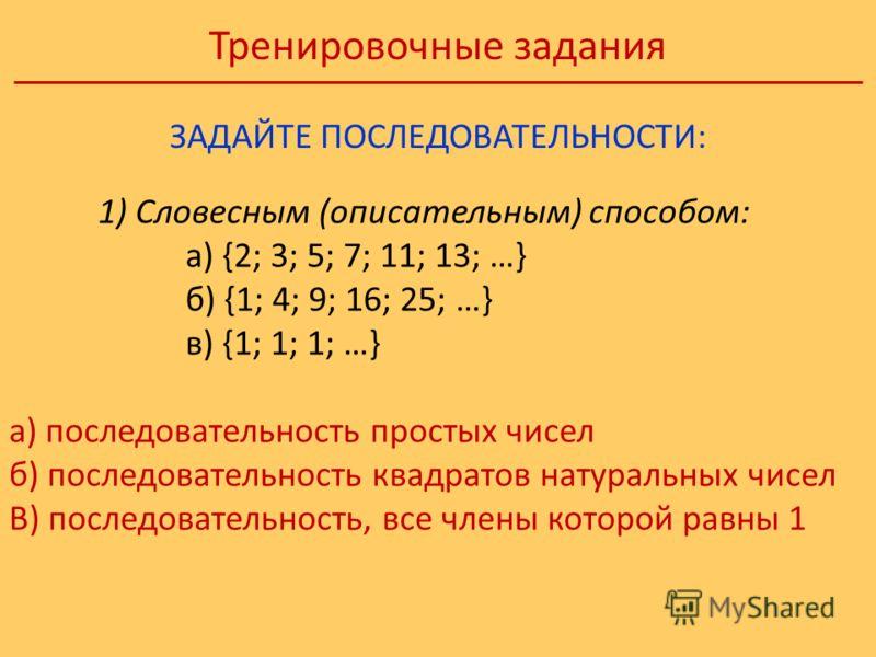 Тренировочные задания ЗАДАЙТЕ ПОСЛЕДОВАТЕЛЬНОСТИ: 1) Словесным (описательным) способом: а) {2; 3; 5; 7; 11; 13; …} б) {1; 4; 9; 16; 25; …} в) {1; 1; 1; …} а) последовательность простых чисел б) последовательность квадратов натуральных чисел В) послед