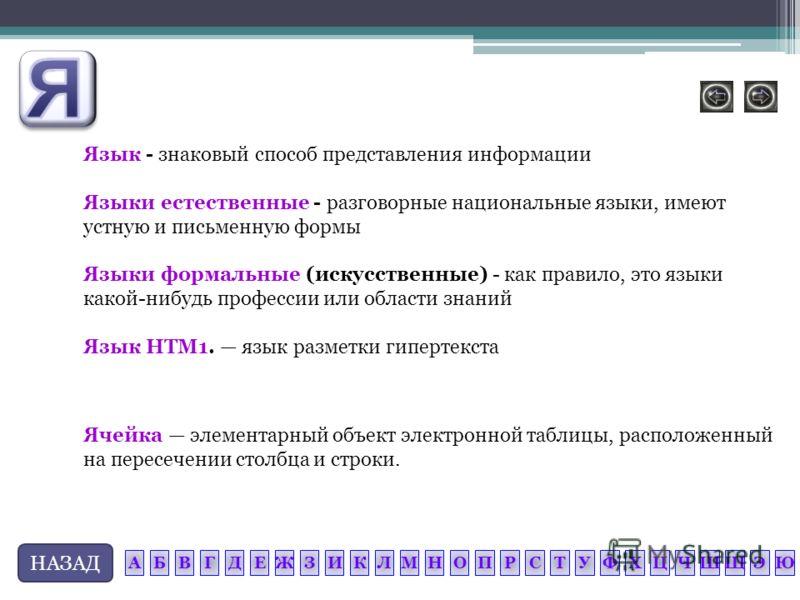 НАЗАД Ячейка элементарный объект электронной таблицы, расположенный на пересечении столбца и строки. Язык - знаковый способ представления информации Языки естественные - разговорные национальные языки, имеют устную и письменную формы Языки формальные