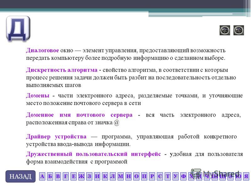 НАЗАД Диалоговое окно элемент управления, предоставляющий возможность передать компьютеру более подробную информацию о сделанном выборе. Драйвер устройства программа, управляющая работой конкретного устройства ввода-вывода информации. Дружественный